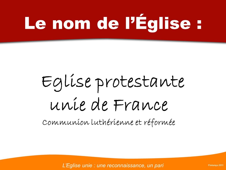 LEglise unie : une reconnaissance, un pari Printemps 2011 Le nom de lÉglise : Eglise protestante unie de France Communion luthérienne et réformée