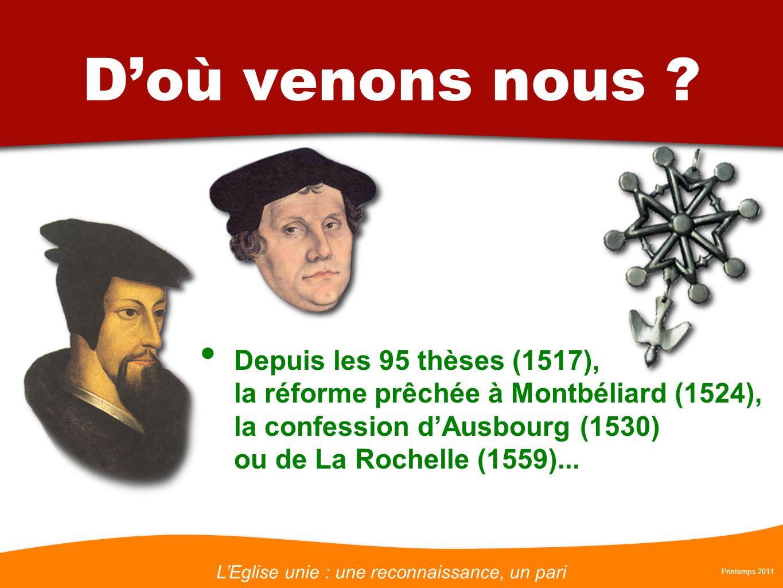 LEglise unie : une reconnaissance, un pari Printemps 2011 Doù venons nous ? Depuis les 95 thèses (1517), la réforme prêchée à Montbéliard (1524), la c