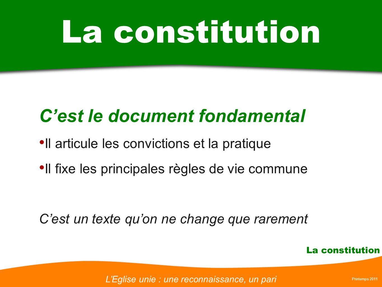 LEglise unie : une reconnaissance, un pari Printemps 2011 La constitution Cest le document fondamental Il articule les convictions et la pratique Il f