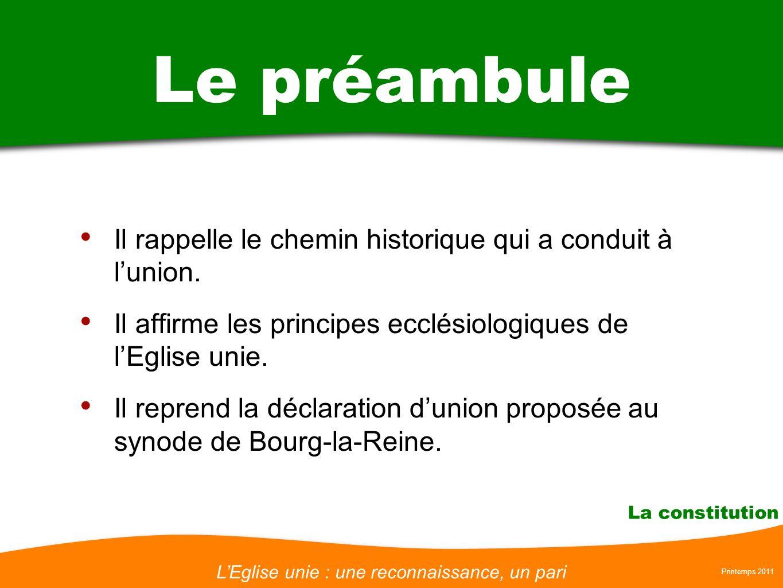 LEglise unie : une reconnaissance, un pari Printemps 2011 La constitution Le préambule Il rappelle le chemin historique qui a conduit à lunion. Il aff