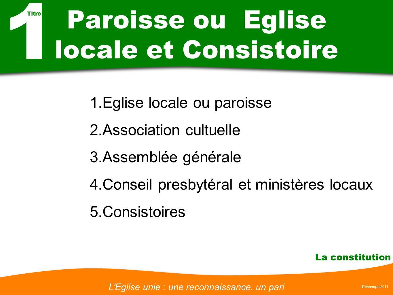 LEglise unie : une reconnaissance, un pari Printemps 2011 La constitution Paroisse ou Eglise locale et Consistoire 1.Eglise locale ou paroisse 2.Assoc