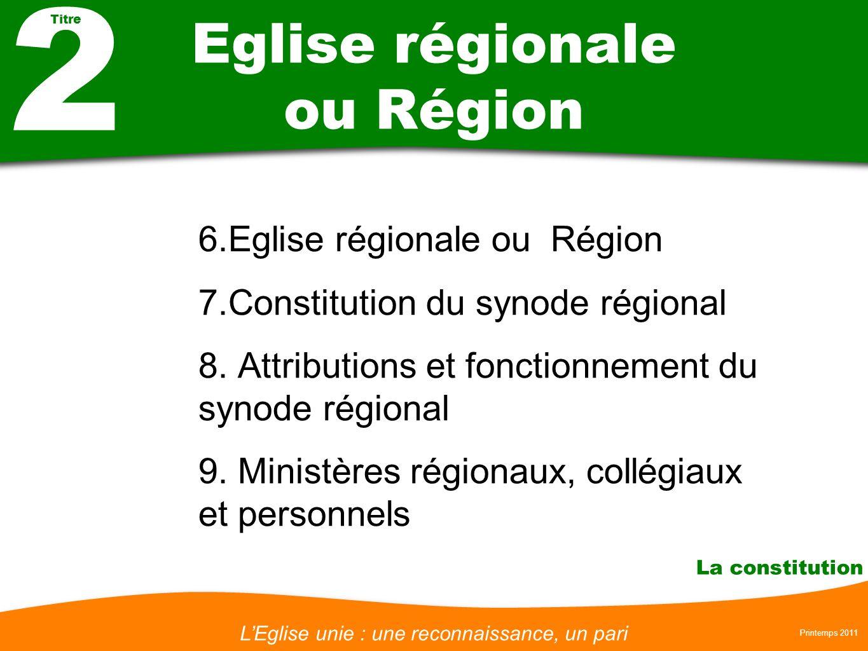 LEglise unie : une reconnaissance, un pari Printemps 2011 La constitution Eglise régionale ou Région 6.Eglise régionale ou Région 7.Constitution du synode régional 8.