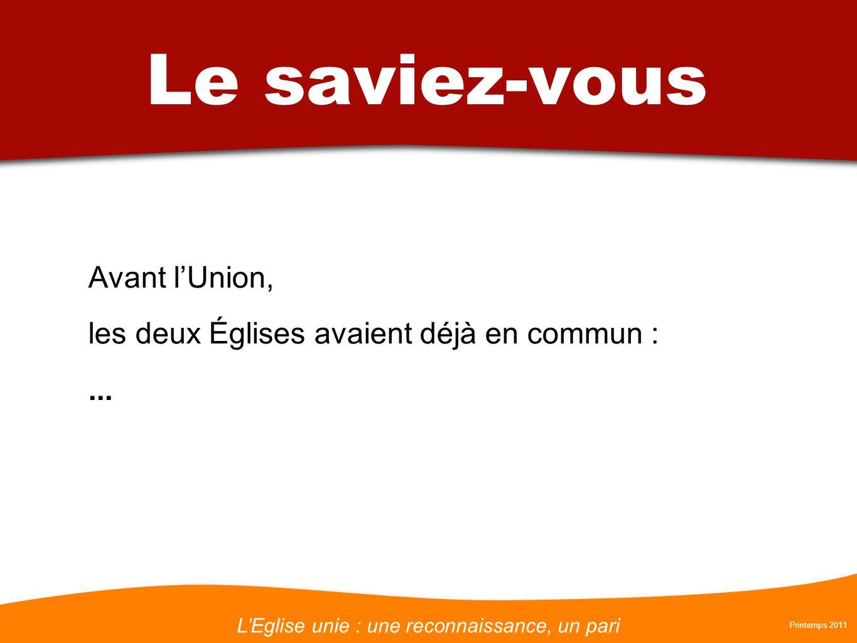 LEglise unie : une reconnaissance, un pari Printemps 2011 Le saviez-vous Avant lUnion, les deux Églises avaient déjà en commun :...