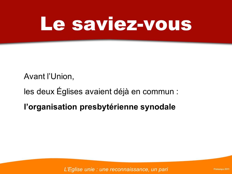 LEglise unie : une reconnaissance, un pari Printemps 2011 Le saviez-vous Avant lUnion, les deux Églises avaient déjà en commun : lorganisation presbyt