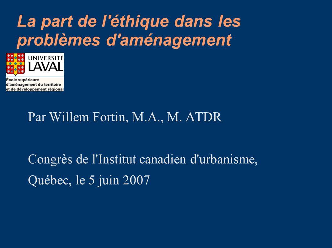 La part de l'éthique dans les problèmes d'aménagement Par Willem Fortin, M.A., M. ATDR Congrès de l'Institut canadien d'urbanisme, Québec, le 5 juin 2