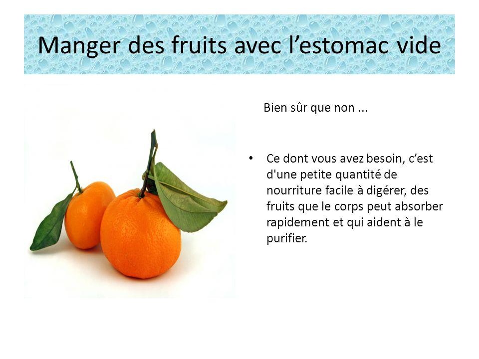 Manger des fruits avec lestomac vide Bien sûr que non...
