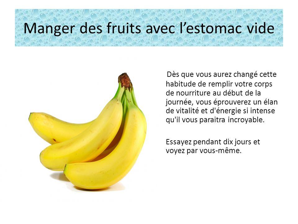 Manger des fruits avec lestomac vide Dès que vous aurez changé cette habitude de remplir votre corps de nourriture au début de la journée, vous éprouverez un élan de vitalité et d énergie si intense qu il vous paraitra incroyable.