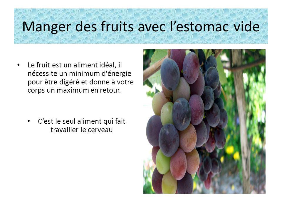 Manger des fruits avec lestomac vide Au réveil, pendant la journée, ou quand il est possible de le faire confortablement, ne mangez que des fruits frais et des jus faits à l instant.