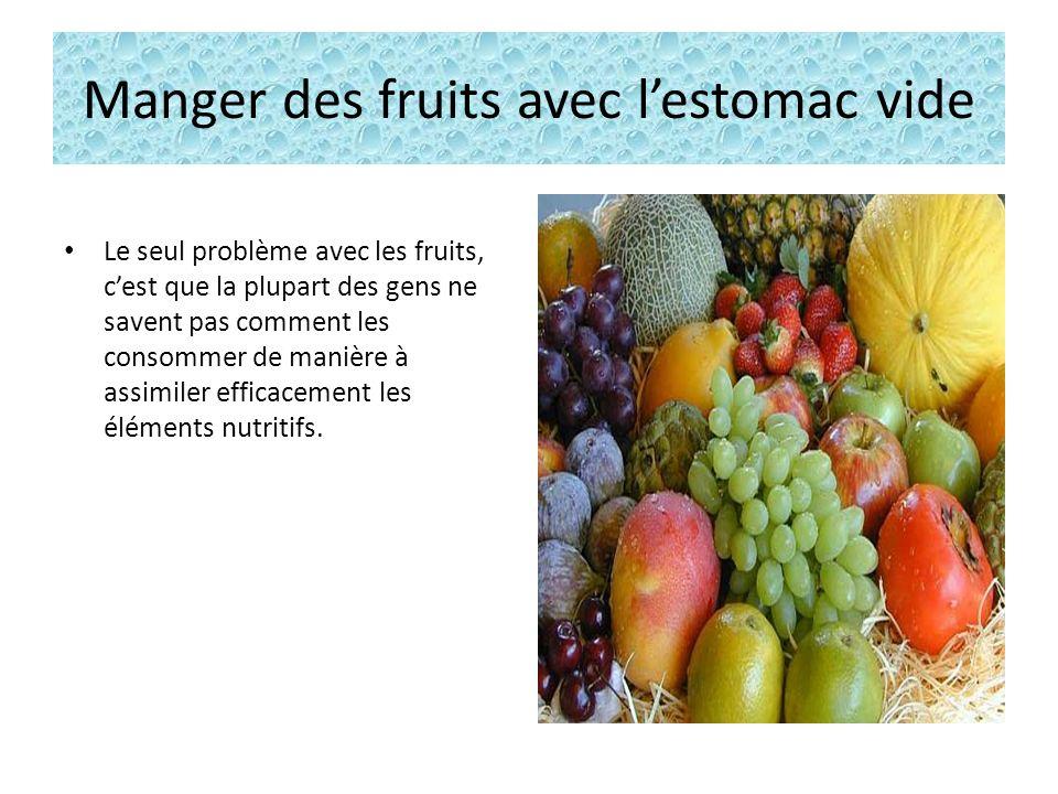 Manger des fruits avec lestomac vide Le seul problème avec les fruits, cest que la plupart des gens ne savent pas comment les consommer de manière à assimiler efficacement les éléments nutritifs.