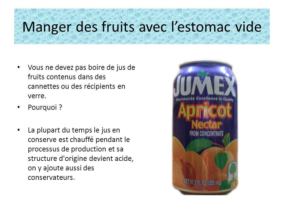 Manger des fruits avec lestomac vide Vous ne devez pas boire de jus de fruits contenus dans des cannettes ou des récipients en verre.