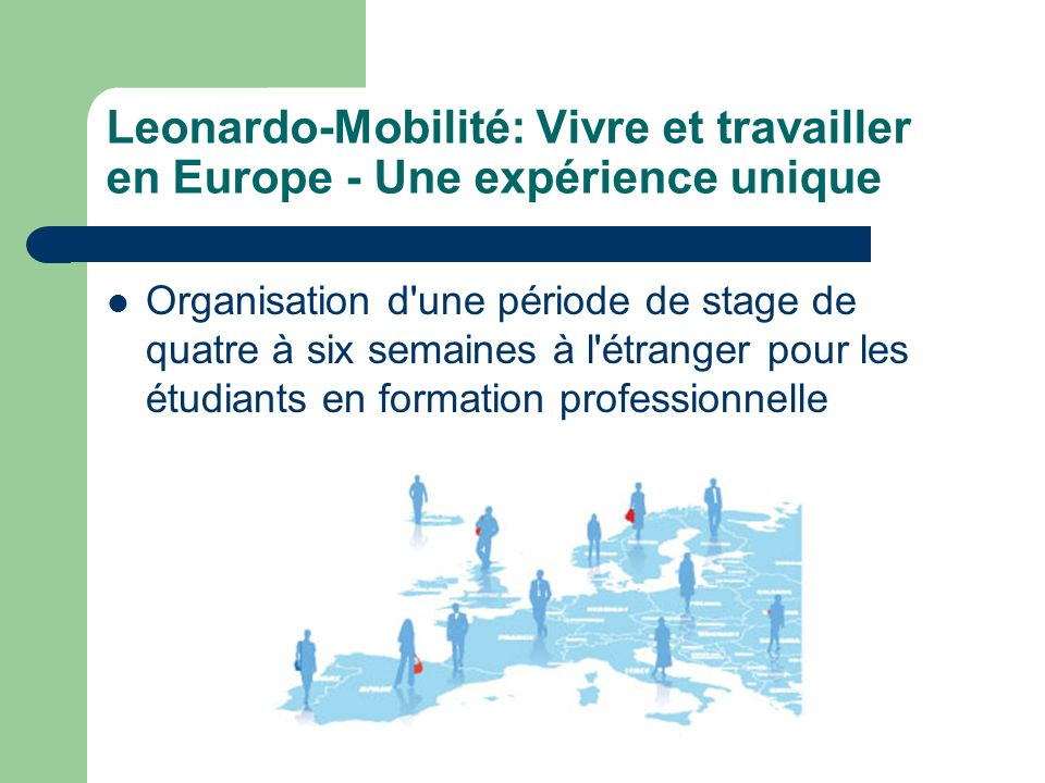Leonardo-Mobilité: Vivre et travailler en Europe - Une expérience unique Organisation d une période de stage de quatre à six semaines à l étranger pour les étudiants en formation professionnelle
