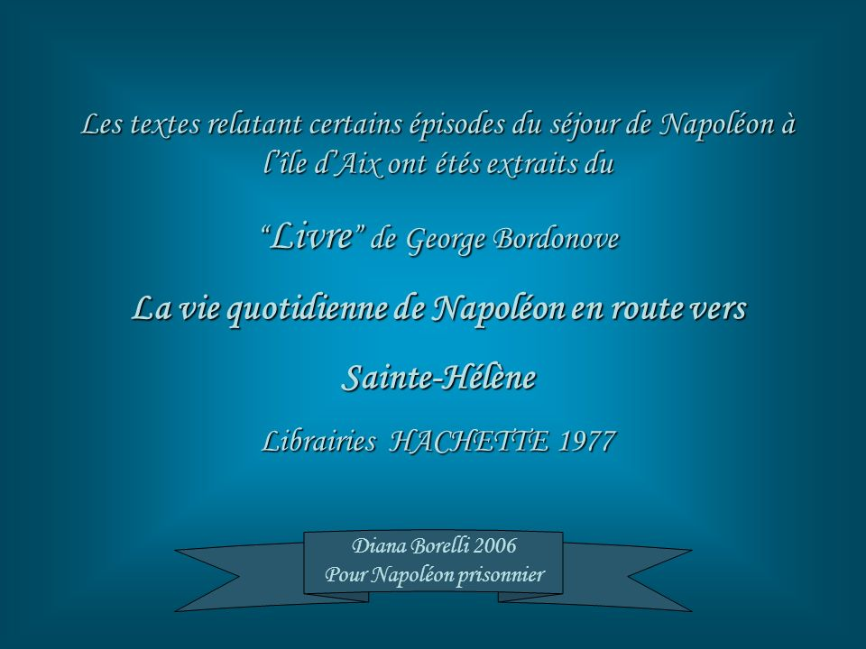 Les textes relatant certains épisodes du séjour de Napoléon à lîle dAix ont étés extraits du Livre de George Bordonove Livre de George Bordonove La vi