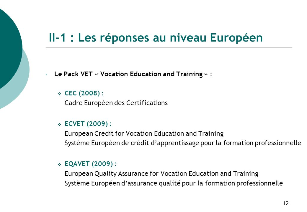 12 Le Pack VET « Vocation Education and Training » : CEC (2008) : Cadre Européen des Certifications ECVET (2009) : European Credit for Vocation Education and Training Système Européen de crédit dapprentissage pour la formation professionnelle EQAVET (2009) : European Quality Assurance for Vocation Education and Training Système Européen dassurance qualité pour la formation professionnelle II-1 : Les réponses au niveau Européen
