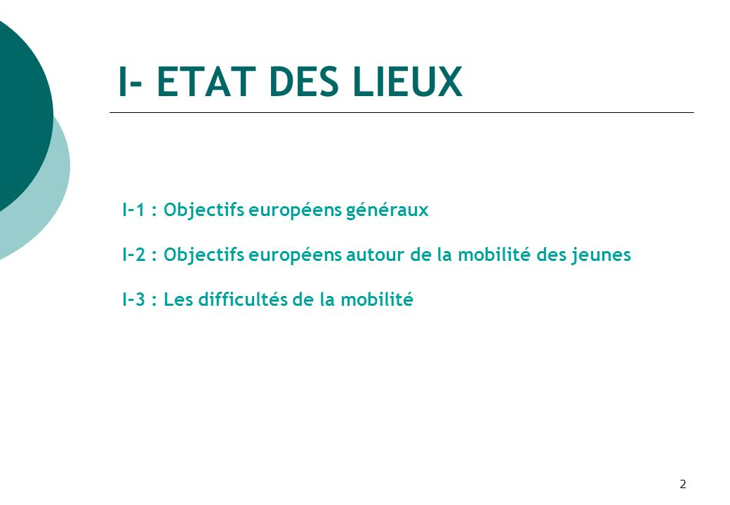 2 I- ETAT DES LIEUX I–1 : Objectifs européens généraux I–2 : Objectifs européens autour de la mobilité des jeunes I–3 : Les difficultés de la mobilité