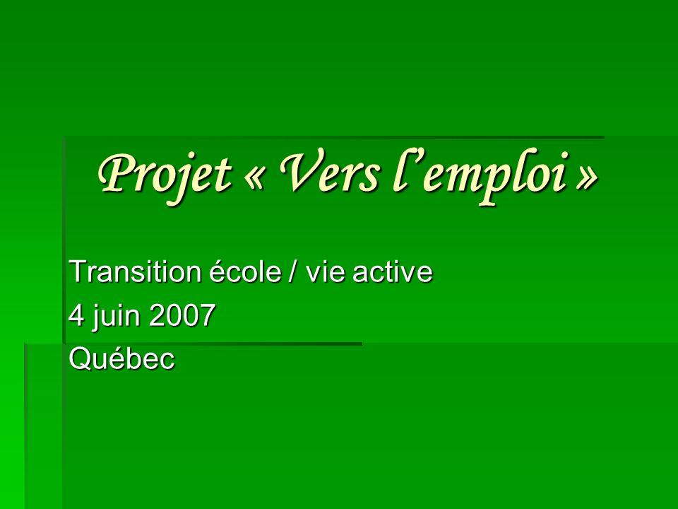 Projet « Vers lemploi » Transition école / vie active 4 juin 2007 Québec