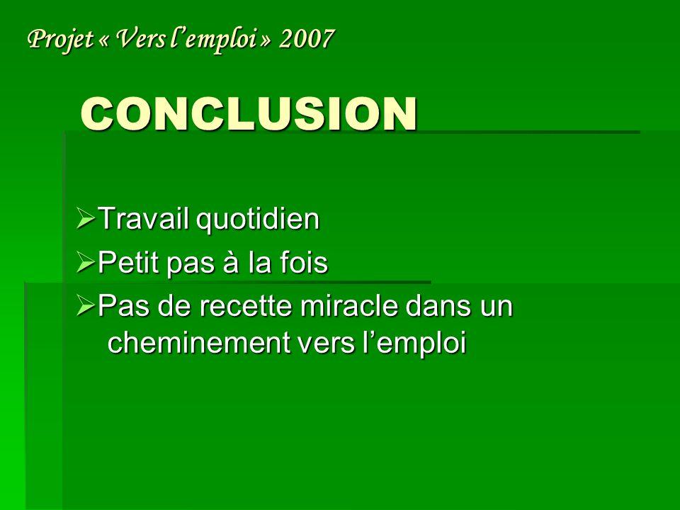 CONCLUSION T Travail quotidien P Petit pas à la fois as de recette miracle dans un cheminement vers lemploi Projet « Vers lemploi » 2007