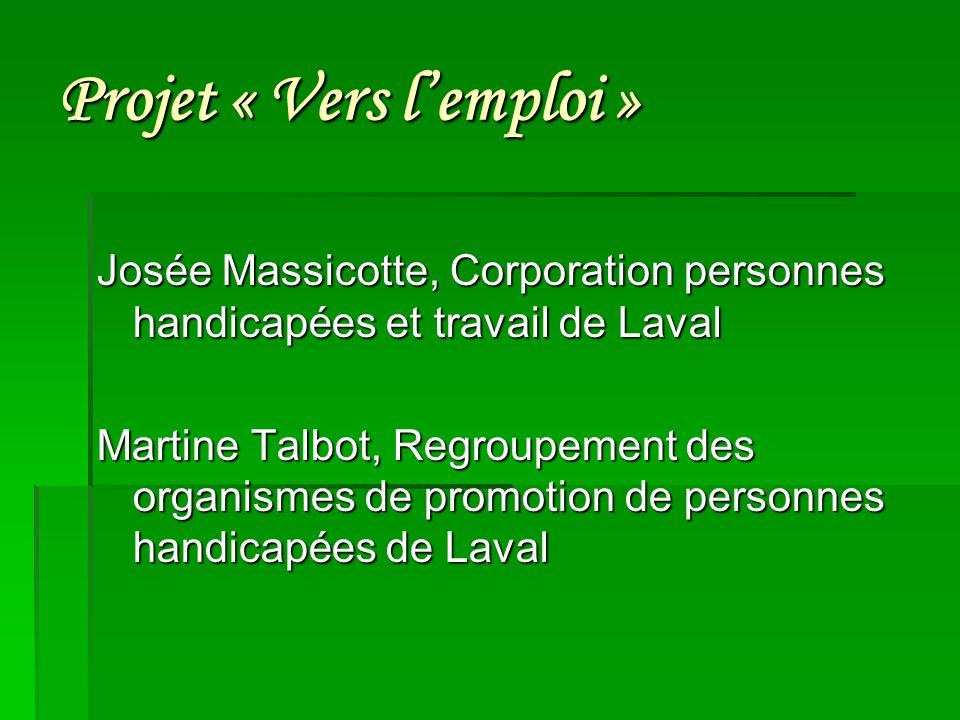 Projet « Vers lemploi » Josée Massicotte, Corporation personnes handicapées et travail de Laval Martine Talbot, Regroupement des organismes de promotion de personnes handicapées de Laval