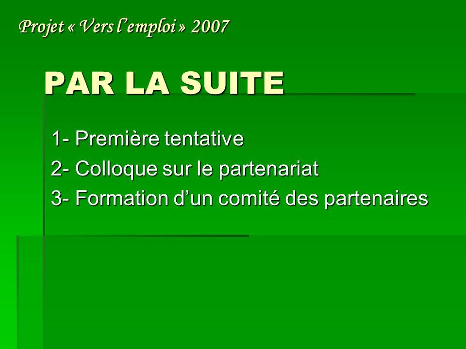 PAR LA SUITE 1- Première tentative 2- Colloque sur le partenariat 3- Formation dun comité des partenaires Projet « Vers lemploi » 2007