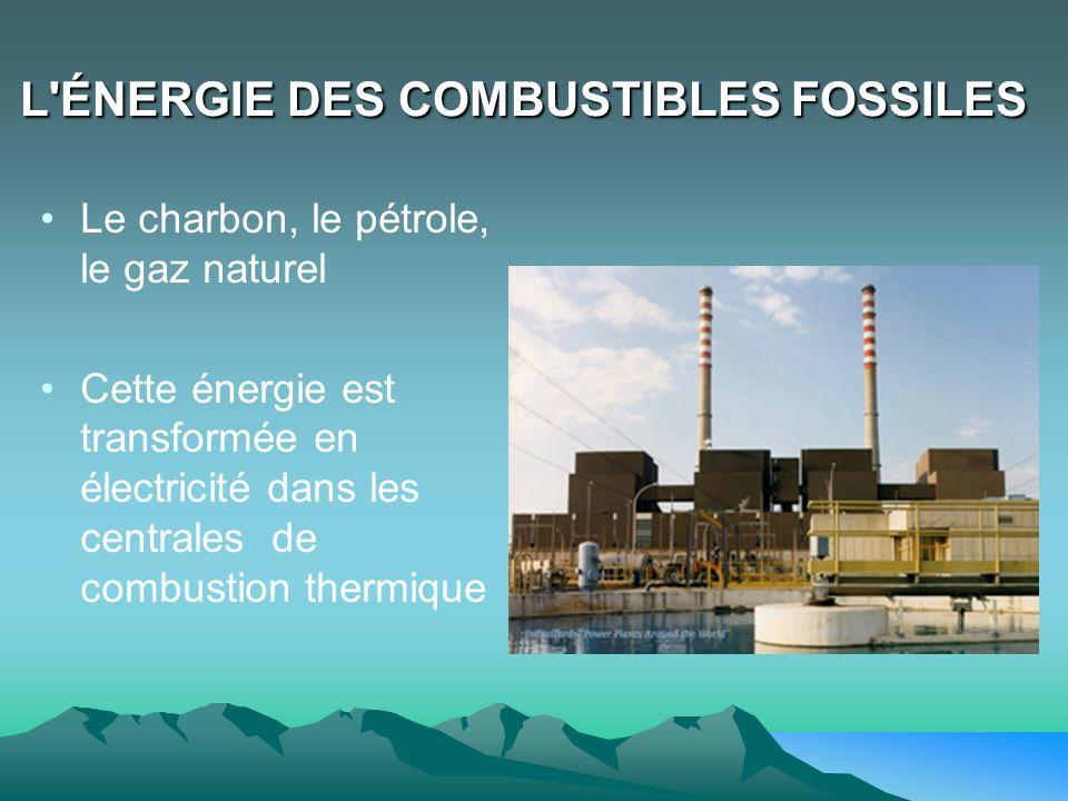 L'ÉNERGIE DES COMBUSTIBLES FOSSILES Le charbon, le pétrole, le gaz naturel Cette énergie est transformée en électricité dans les centrales de combusti