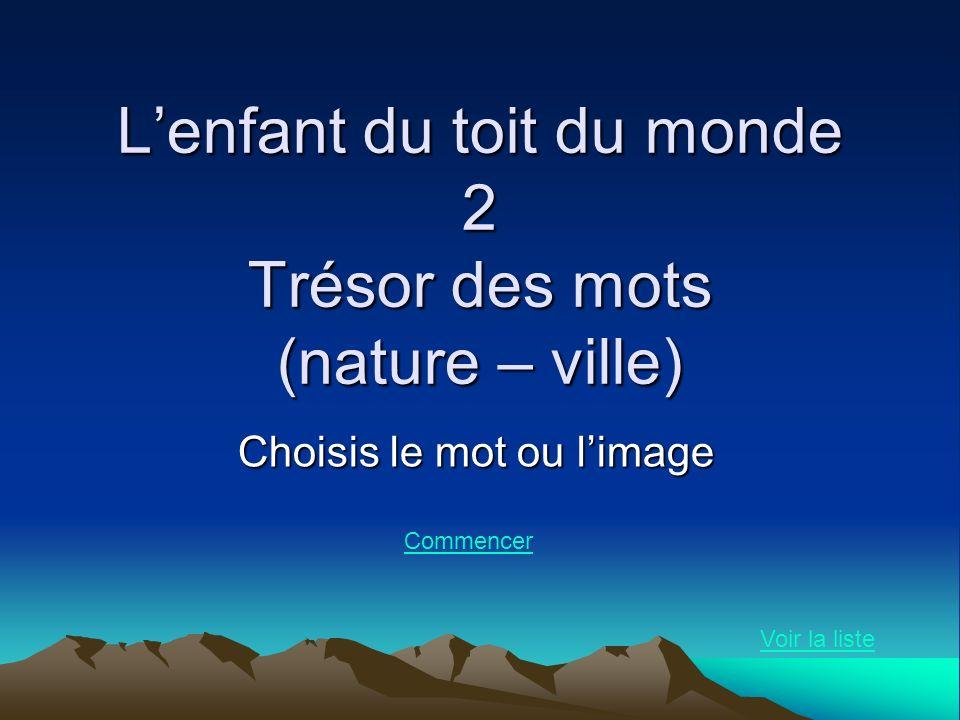 Lenfant du toit du monde 2 Trésor des mots (nature – ville) Choisis le mot ou limage Voir la liste Commencer