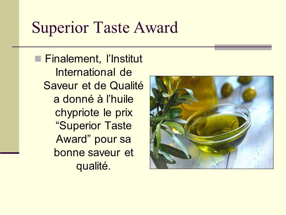 Superior Taste Award Finalement, lInstitut International de Saveur et de Qualité a donné à lhuile chypriote le prix Superior Taste Award pour sa bonne saveur et qualité.