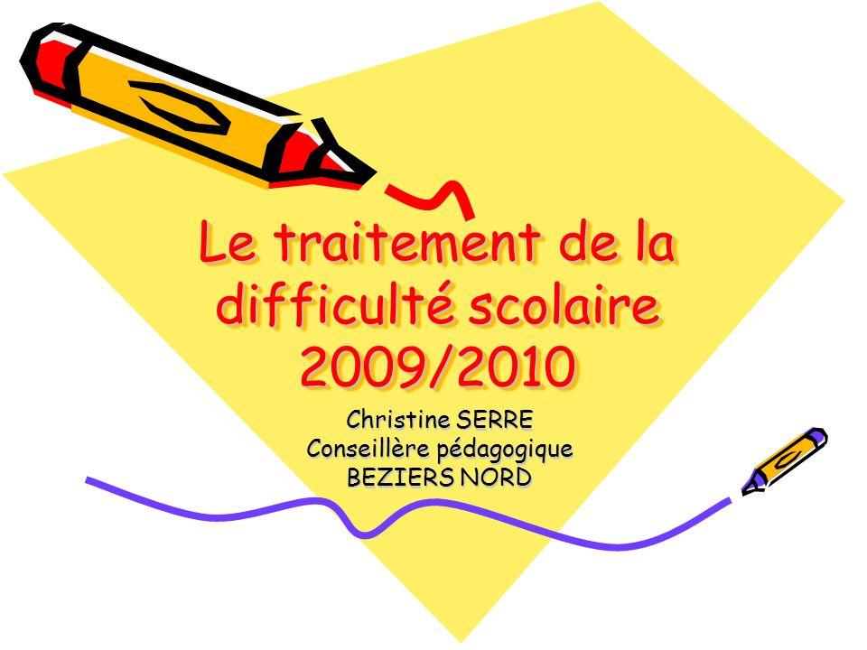 Le traitement de la difficulté scolaire 2009/2010 Christine SERRE Conseillère pédagogique BEZIERS NORD