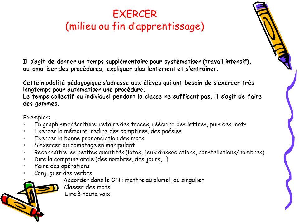 EXERCER (milieu ou fin dapprentissage) Il sagit de donner un temps supplémentaire pour systématiser (travail intensif), automatiser des procédures, ex