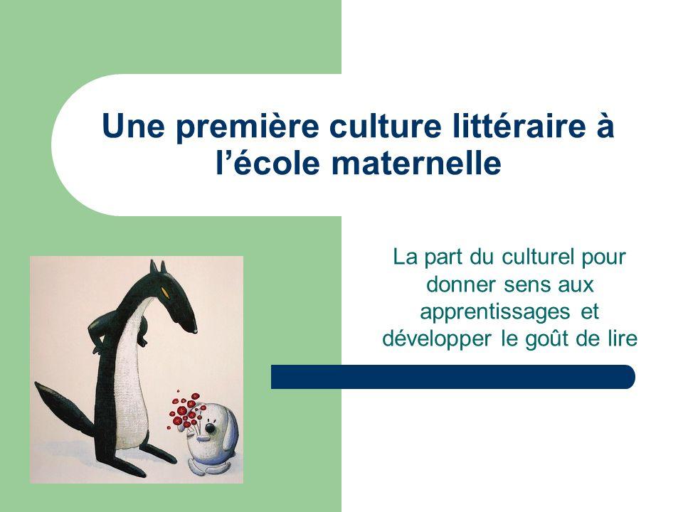 Une première culture littéraire à lécole maternelle La part du culturel pour donner sens aux apprentissages et développer le goût de lire