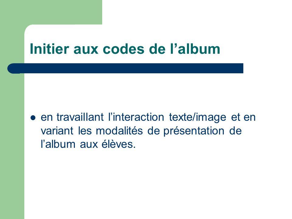 Initier aux codes de lalbum en travaillant linteraction texte/image et en variant les modalités de présentation de lalbum aux élèves.