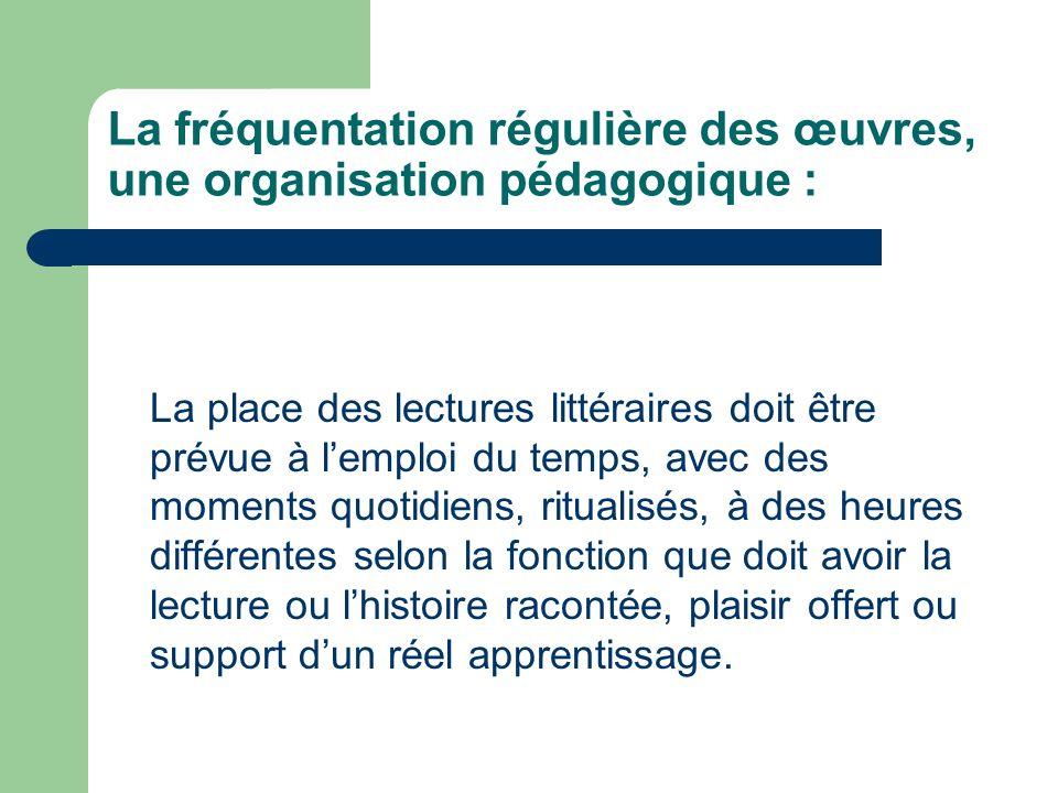 La fréquentation régulière des œuvres, une organisation pédagogique : La place des lectures littéraires doit être prévue à lemploi du temps, avec des