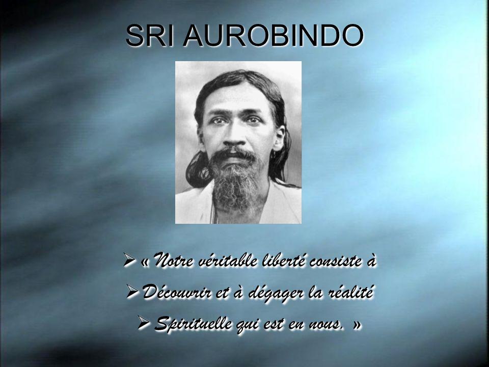 SRI AUROBINDO « Notre véritable liberté consiste à « Notre véritable liberté consiste à Découvrir et à dégager la réalité Découvrir et à dégager la ré