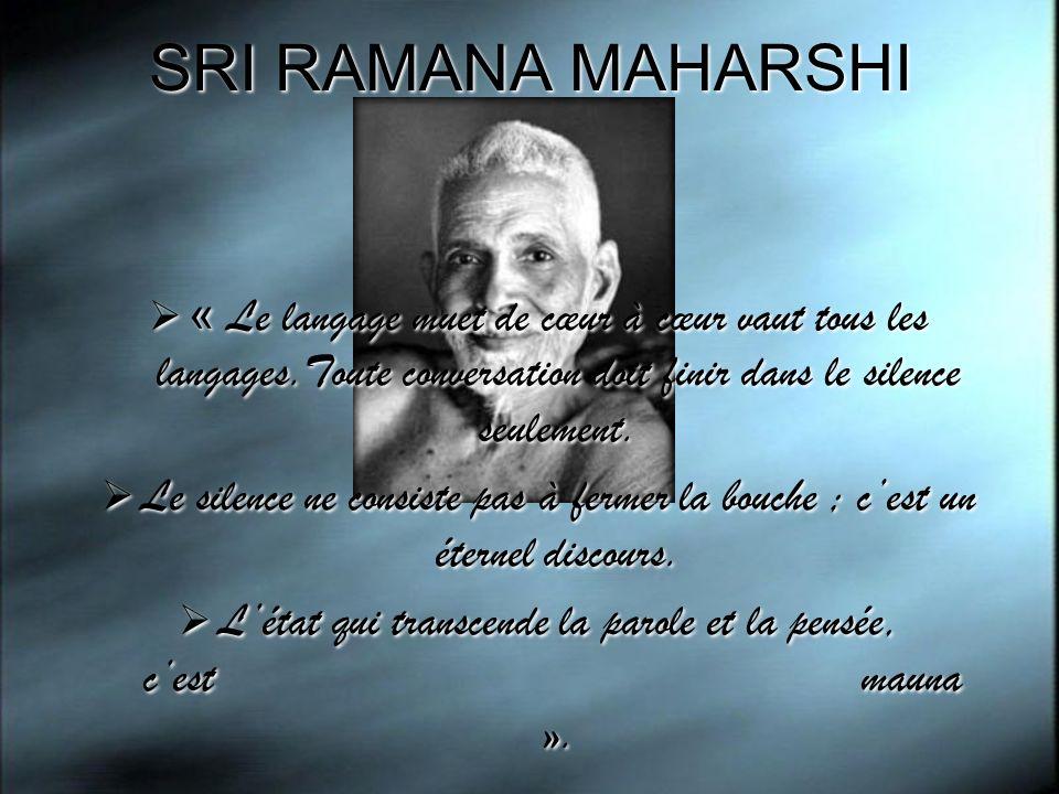 SRI RAMANA MAHARSHI « Le langage muet de cœur à cœur vaut tous les langages.Toute conversation doit finir dans le silence seulement. Le silence ne con