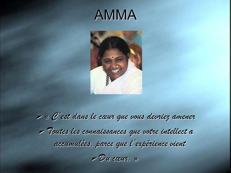 AMMA « Cest dans le cœur que vous devriez amener Toutes les connaissances que votre intellect a accumulées, parce que lexpérience vient Du cœur. » « C