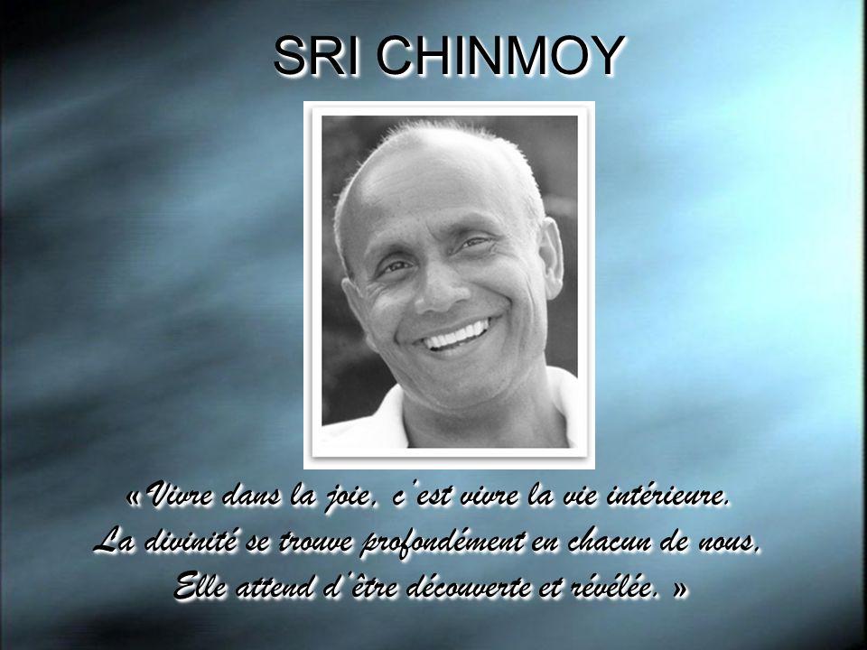 SRI CHINMOY « Vivre dans la joie, cest vivre la vie intérieure. La divinité se trouve profondément en chacun de nous, Elle attend dêtre découverte et