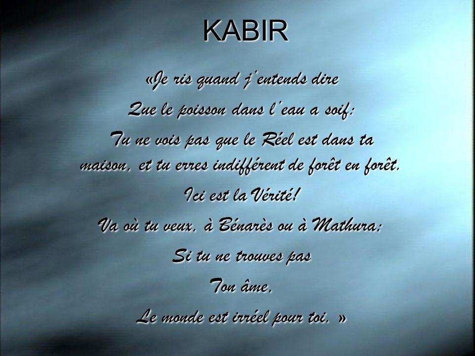 KABIR «Je ris quand jentends dire Que le poisson dans leau a soif: Tu ne vois pas que le Réel est dans ta maison, et tu erres indifférent de forêt en