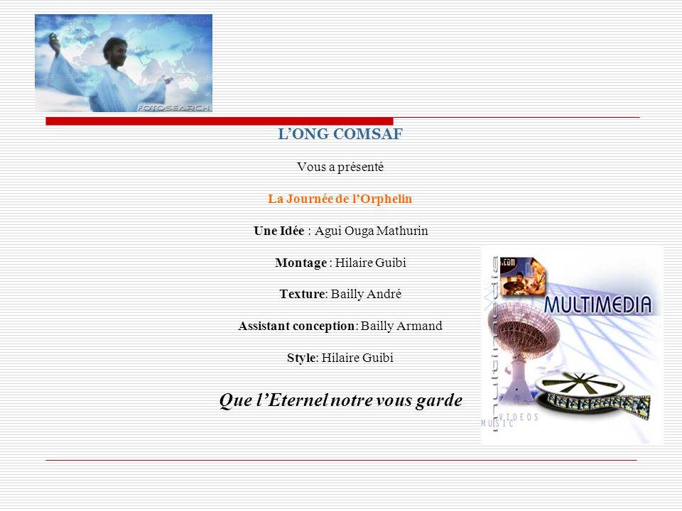 LONG COMSAF Vous a présenté La Journée de lOrphelin Une Idée : Agui Ouga Mathurin Montage : Hilaire Guibi Texture: Bailly André Assistant conception: