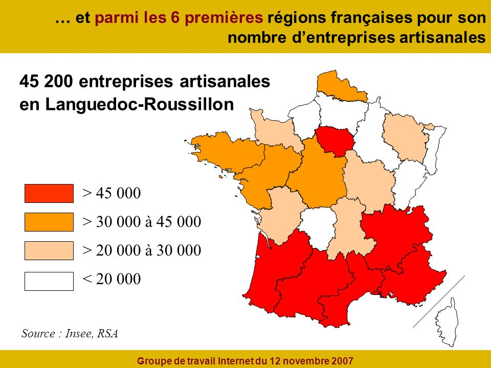 … et parmi les 6 premières régions françaises pour son nombre dentreprises artisanales 45 200 entreprises artisanales en Languedoc-Roussillon > 30 000 à 45 000 > 20 000 à 30 000 < 20 000 Source : Insee, RSA > 45 000 Groupe de travail Internet du 12 novembre 2007