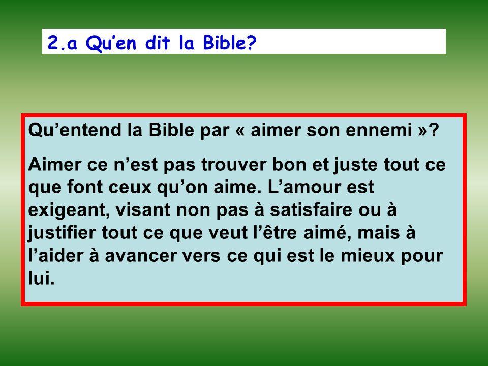 2.a Quen dit la Bible? Quentend la Bible par « aimer son ennemi »? Aimer ce nest pas trouver bon et juste tout ce que font ceux quon aime. Lamour est
