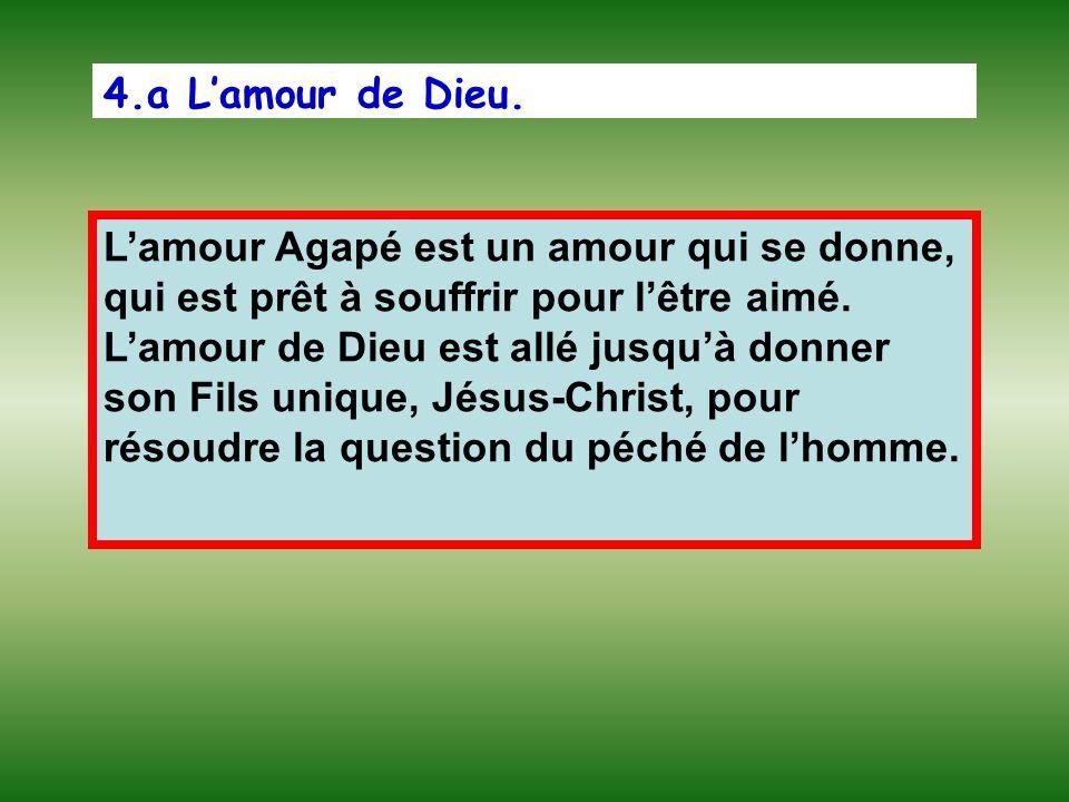 4.a Lamour de Dieu. Lamour Agapé est un amour qui se donne, qui est prêt à souffrir pour lêtre aimé. Lamour de Dieu est allé jusquà donner son Fils un