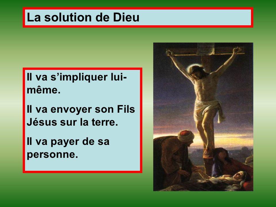 La solution de Dieu Il va simpliquer lui- même. Il va envoyer son Fils Jésus sur la terre. Il va payer de sa personne.
