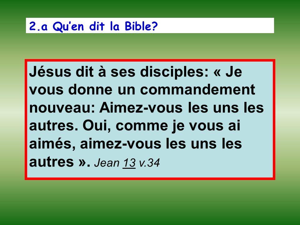 2.a Quen dit la Bible? Jésus dit à ses disciples: « Je vous donne un commandement nouveau: Aimez-vous les uns les autres. Oui, comme je vous ai aimés,