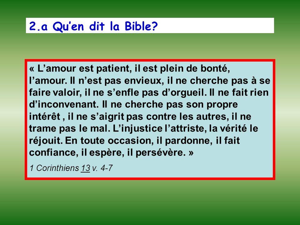 2.a Quen dit la Bible? « Lamour est patient, il est plein de bonté, lamour. Il nest pas envieux, il ne cherche pas à se faire valoir, il ne senfle pas