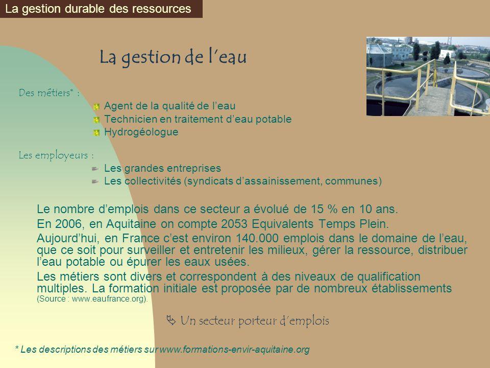 La gestion de leau Des métiers* : Agent de la qualité de leau Technicien en traitement deau potable Hydrogéologue Les employeurs : Les grandes entrepr