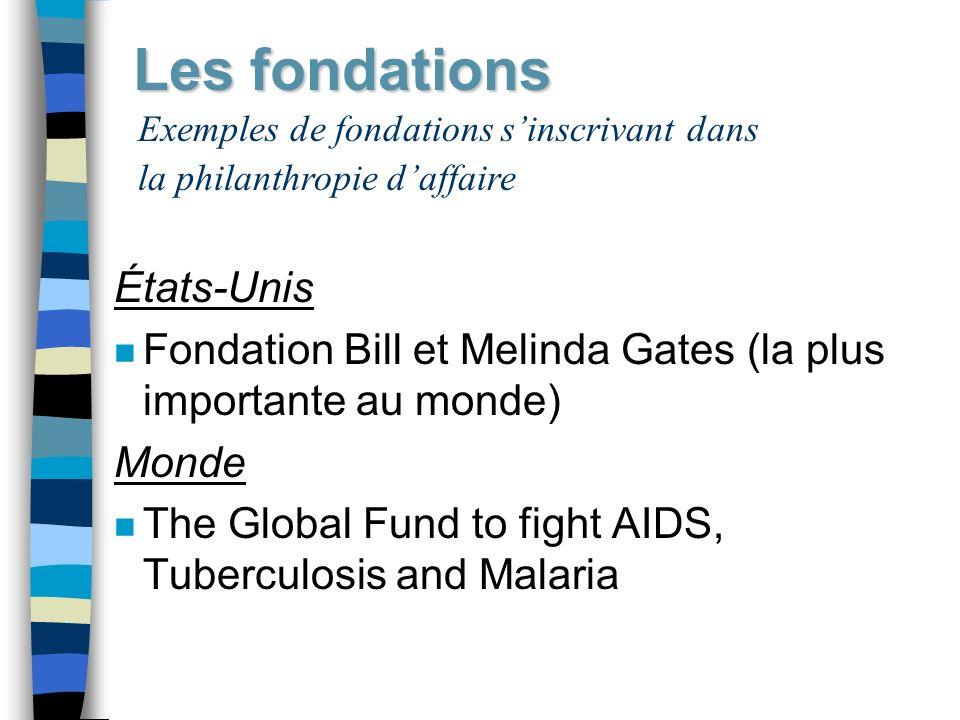 Les fondations États-Unis n Fondation Bill et Melinda Gates (la plus importante au monde) Monde n The Global Fund to fight AIDS, Tuberculosis and Mala