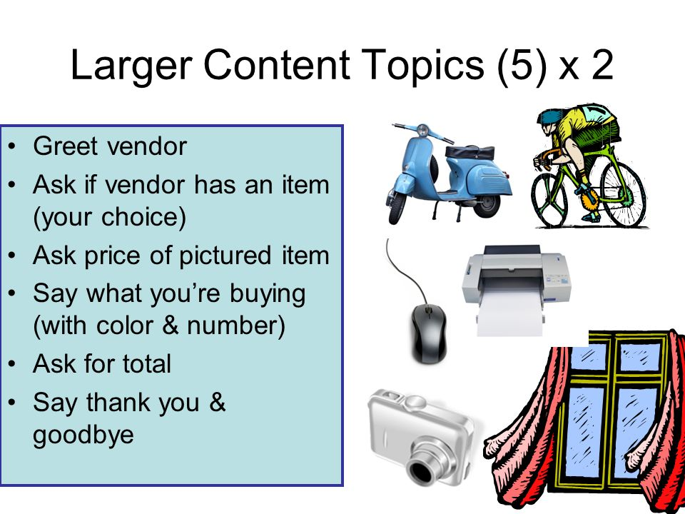 Larger Content Topics (5) x 2 Greet vendor Ask if vendor has an item (your choice) Ask price of pictured item Say what youre buying (with color & number) Ask for total Say thank you & goodbye
