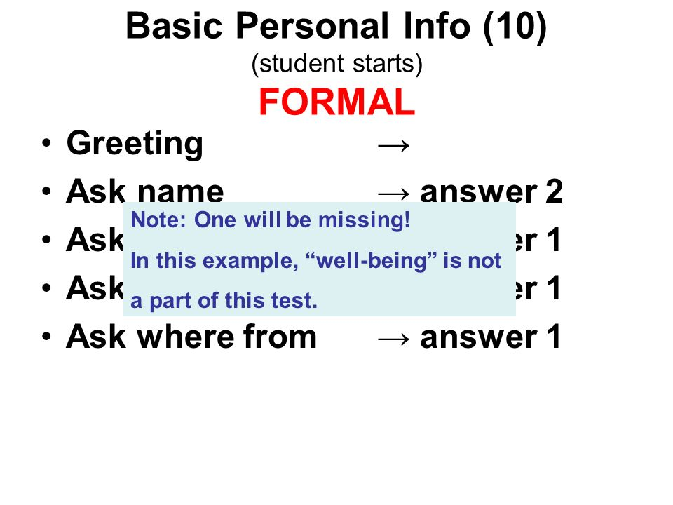 Basic Personal Info (10) (student starts) FORMAL Greeting Ask name answer 2 Ask nationality answer 1 Ask age answer 1 Ask where from answer 1 Note: One will be missing.