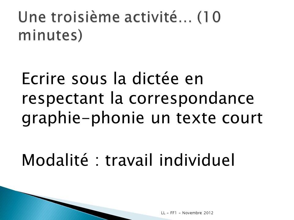 Ecrire sous la dictée en respectant la correspondance graphie-phonie un texte court Modalité : travail individuel LL - FF1 - Novembre 2012
