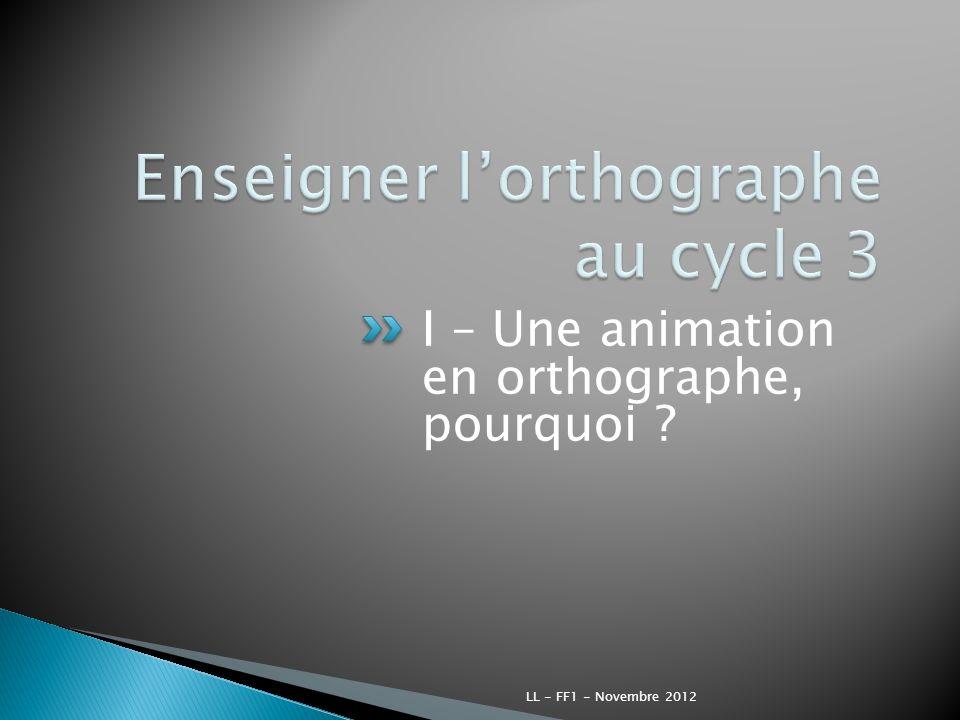 I – Une animation en orthographe, pourquoi ? LL - FF1 - Novembre 2012