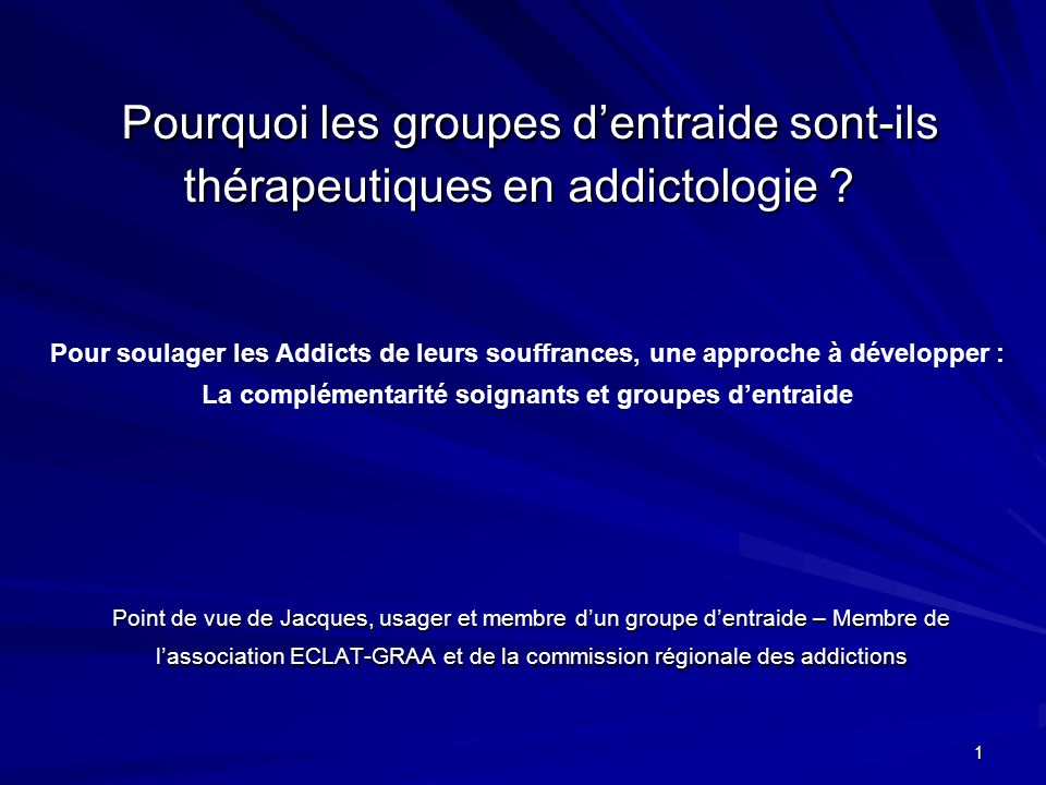 1 Pourquoi les groupes dentraide sont-ils thérapeutiques en addictologie ? Pourquoi les groupes dentraide sont-ils thérapeutiques en addictologie ? Po