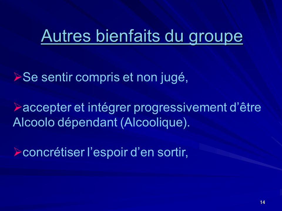 14 Autres bienfaits du groupe Se sentir compris et non jugé, accepter et intégrer progressivement dêtre Alcoolo dépendant (Alcoolique).